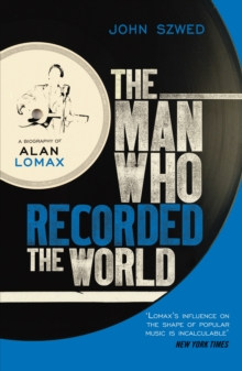 The Man Who Recorded the World : A Biography of Alan Lomax, Paperback Book