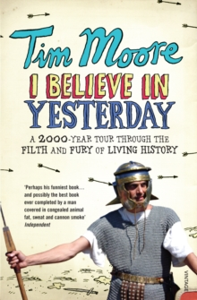 I Believe In Yesterday : A 2000 year Tour through the Filth and Fury of Living History, Paperback Book