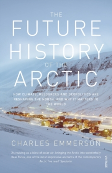 The Future History of the Arctic : How Climate, Resources and Geopolitics are Reshaping the North and Why it Matters to the World