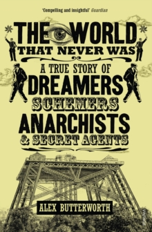 The World That Never Was : A True Story of Dreamers, Schemers, Anarchists and Secret Agents, Paperback Book