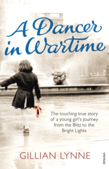 A Dancer in Wartime : The Touching True Story of a Young Girl's Journey from the Blitz to the Bright Lights, Paperback Book