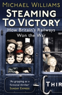 Steaming to Victory : How Britain's Railways Won the War, Paperback Book
