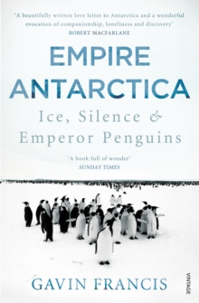 Empire Antarctica : Ice, Silence & Emperor Penguins, Paperback Book