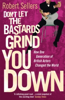 Don't Let the Bastards Grind You Down : How One Generation of British Actors Changed the World, Paperback Book