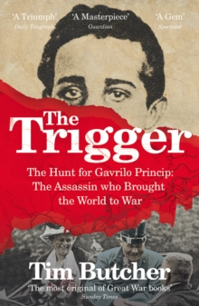 The Trigger : The Hunt for Gavrilo Princip - the Assassin who Brought the World to War, Paperback Book