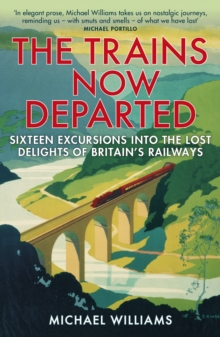 The Trains Now Departed : Sixteen Excursions into the Lost Delights of Britain's Railways, Paperback Book