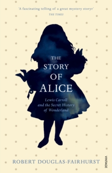 The Story of Alice : Lewis Carroll and The Secret History of Wonderland, Paperback / softback Book