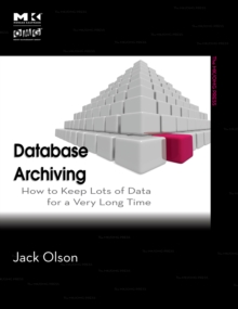 Database Archiving : How to Keep Lots of Data for a Very Long Time, Paperback / softback Book