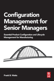 Configuration Management for Senior Managers : Essential Product Configuration and Lifecycle Management for Manufacturing, Paperback / softback Book