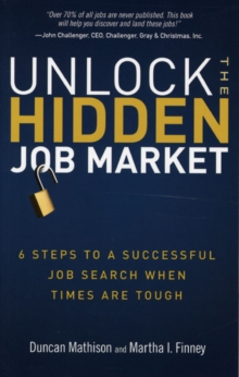 Unlock the Hidden Job Market : 6 Steps to a Successful Job Search When Times Are Tough, Paperback / softback Book