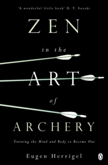Zen in the Art of Archery : Training the Mind and Body to Become One, Paperback Book