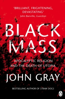 Black Mass : Apocalyptic Religion and the Death of Utopia, Paperback Book