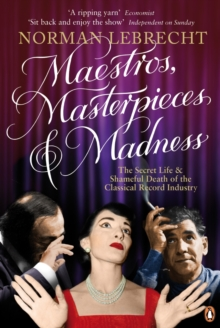 Maestros, Masterpieces and Madness : The Secret Life and Shameful Death of the Classical Record Industry