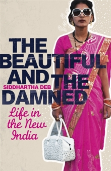 The Beautiful and the Damned : Life in the New India, Paperback Book