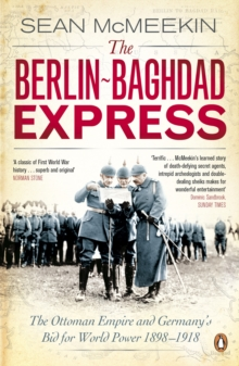 The Berlin-Baghdad Express : The Ottoman Empire and Germany's Bid for World Power, 1898-1918, Paperback Book