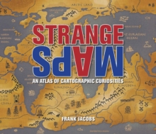 Strange Maps : An Atlas of Cartographic Curiosities, Paperback Book