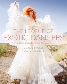 The League of Exotic Dancers : Legends from American Burlesque, Hardback Book