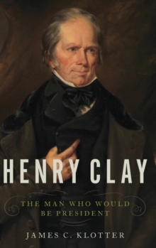 Henry Clay : The Man Who Would Be President, Hardback Book