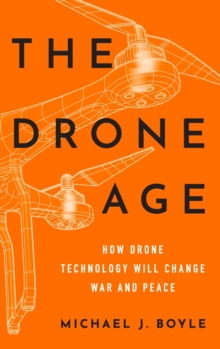 The Drone Age : How Drone Technology Will Change War and Peace, Hardback Book
