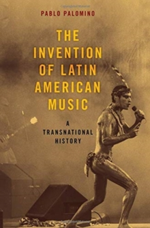 The Invention of Latin American Music : A Transnational History