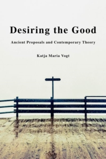 Desiring the Good : Ancient Proposals and Contemporary Theory, Hardback Book
