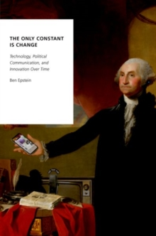 The Only Constant is Change : Technology, Political Communication, and Innovation Over Time, Paperback / softback Book