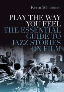 Play the Way You Feel : The Essential Guide to Jazz Stories on Film, Hardback Book