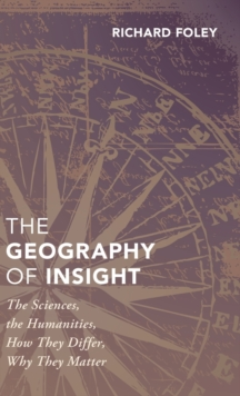 The Geography of Insight : The Sciences, the Humanities, How they Differ, Why They Matter, Hardback Book
