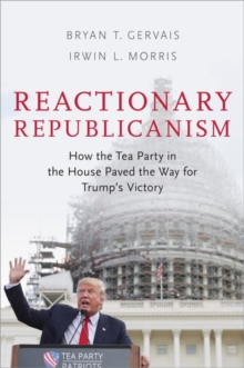 Reactionary Republicanism : How the Tea Party in the House Paved the Way for Trumps Victory, Hardback Book