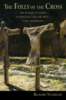 The Folly of the Cross : The Passion of Christ in Theology and the Arts in Early Modernity, Hardback Book