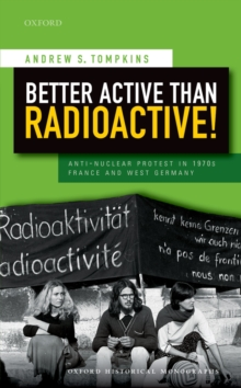 Better Active than Radioactive! : Anti-Nuclear Protest in 1970s France and West Germany, PDF eBook