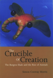 The Crucible of Creation : The Burgess Shale and the Rise of Animals, Paperback Book
