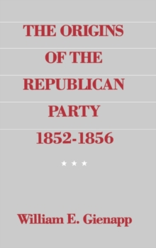 The Origins of the Republican Party 1852-1856, Hardback Book