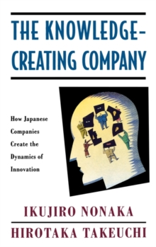 The Knowledge-creating Company : How Japanese Companies Create the Dynamics of Innovation, Hardback Book