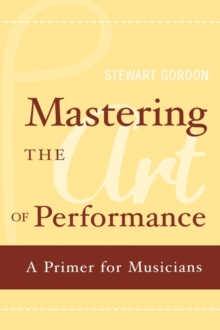 Mastering the Art of Performance : A Primer for Musicians, Hardback Book