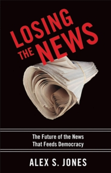 Losing the News : The Future of the News That Feeds Democracy, Hardback Book
