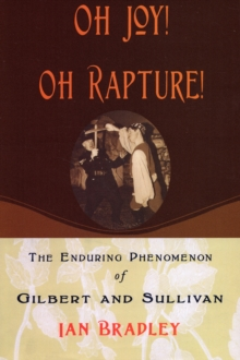 Oh Joy! Oh Rapture! : The Enduring Phenomenon of Gilbert and Sullivan, Paperback / softback Book