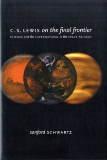 C. S. Lewis on the Final Frontier : Science and the Supernatural in the Space Trilogy, Hardback Book