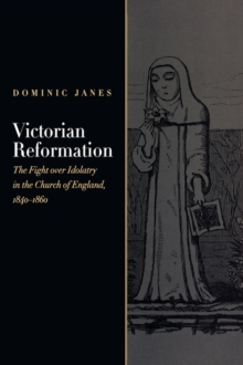 Victorian Reformation : The Fight Over Idolatry in the Church of England, 1840-1860, Hardback Book