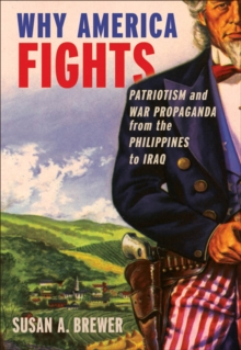 Why America Fights : Patriotism and War Propaganda from the Philippines to Iraq, Hardback Book