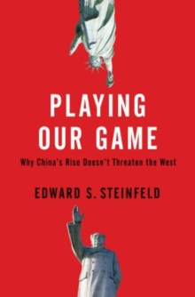 Playing Our Game : Why China's Rise Doesn't Threaten the West, Hardback Book