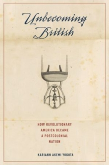 Unbecoming British : How Revolutionary America Became a Postcolonial Nation, Hardback Book