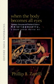 When the Body Becomes All Eyes : Paradigms, Discourses and Practices of Power in Kalarippayattu, a South Indian Martial Art, Paperback Book