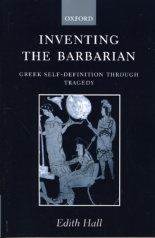 Inventing the Barbarian : Greek Self-Definition through Tragedy, Paperback / softback Book