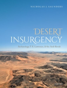 Desert Insurgency : Archaeology, T. E. Lawrence, and the Arab Revolt, Hardback Book