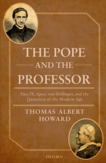 The Pope and the Professor : Pius IX, Ignaz von Doellinger, and the Quandary of the Modern Age, Hardback Book