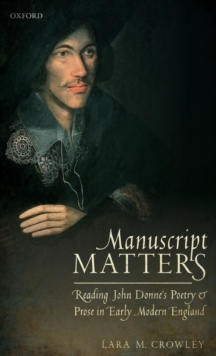 Manuscript Matters : Reading John Donne's Poetry and Prose in Early Modern England, Hardback Book