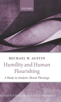 Humility and Human Flourishing : A Study in Analytic Moral Theology, Hardback Book