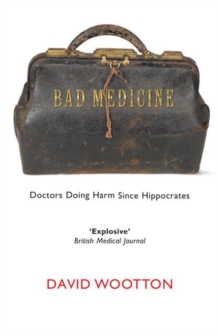 Bad Medicine : Doctors Doing Harm Since Hippocrates, Paperback Book