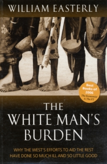 The White Man's Burden : Why the West's Efforts to Aid the Rest Have Done So Much Ill And So Little Good, Paperback / softback Book
